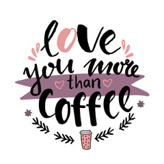 Hand lettering illustration about coffee. Love you more than coffee card