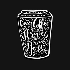 Hand lettering illustration about coffee. Dear coffee, I love you words in shape of cup to go