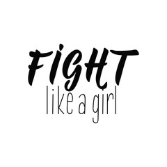 Fight like a girl. Lettering. calligraphy vector illustration. Inspirational and funny quotes.