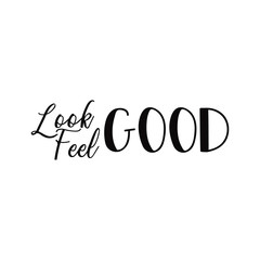 Look good, feel good. Lettering. calligraphy vector illustration. Inspirational and funny quotes.