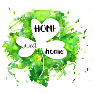Irish Clover Home Sweet Home, a design with hand drawn lettering and a watercolor drawing of a green shamrock leaf, vector illustration