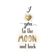 I love you to the Moon and back - Handwritten inspirational and motivational quote with golden elemens isolated on white. Lettering calligraphy phrase. Happy Valentine's Day.