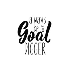 Always be a goal digger. Lettering. Modern calligraphy vector illustration.