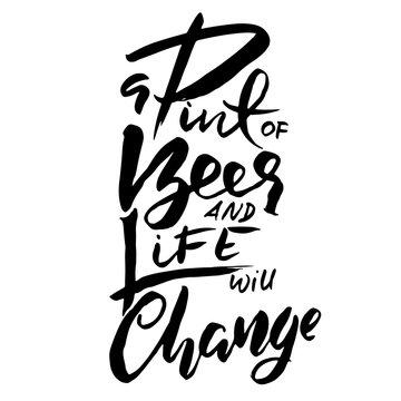 A pint of beer and life will change. Hand drawn lettering. Vector typography design. Handwritten modern brush inscription.