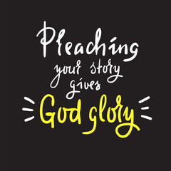 Preaching your story gives God glory - religious inspire and motivational quote.Print for inspirational poster, t-shirt, church leaflets, card, flyer, sticker, badge. Elegant calligraphy sign