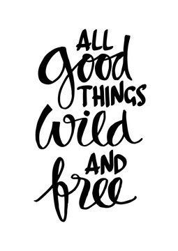 All good things wild and free.  Motivational quote.