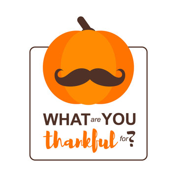 Vector Illustration. Happy Thanksgiving Day card with pumpkin in moustache on white background. Thanksgiving simbol. What are you thankful for?