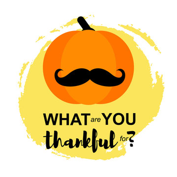 Vector Illustration. Happy Thanksgiving Day card with pumpkin in moustache on white background. Thanksgiving simbol. What are you thankful for? on hand draw splodge