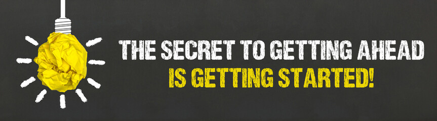 The secret to getting ahead, is getting started!