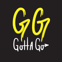 GG Gotta go - simple inspire and motivational quote. English youth slang abbreviations. Print for inspirational poster, t-shirt, bag, cups, card, flyer, sticker, badge. Cute and funny vector