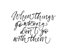 When things go wrong don't go with them card. Modern brush calligraphy. Hand drawn lettering quote.