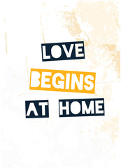 Love Begins at Home poster design. Grunge decoration for wall. Typography concept