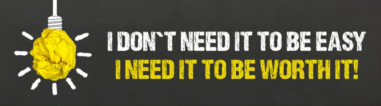 I don´t need it to be easy, I need it to be worth it!