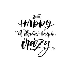 Be happy it drives people crazy phrase. Hand drawn brush style modern calligraphy. Vector illustration of handwritten lettering.