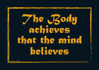 The body achieves that the mind believes. Motivational quote. Positive concept