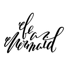 Be a mermaid lettering inscription. Modern calligraphy brush pen vector illustration. Be a mermaid alligraphy isolated