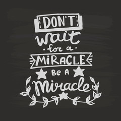 Don't wait for a miracle, be a miracle handwriting monogram calligraphy. Phrase graphic desing. Engraved ink art vector.