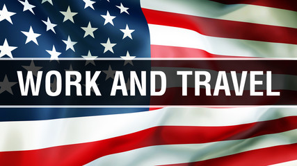 Work and Travel on a USA flag background, 3D rendering. United States of America flag waving in the wind. Proud American Flag Waving, American Work and Travel concept. US symbol with American and