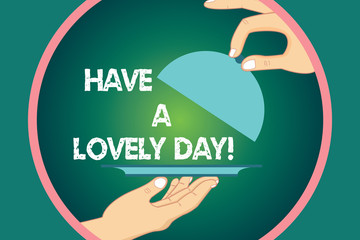 Word writing text Have A Lovely Day. Business concept for Best wishes for you to have good times today Motivation Hu analysis Hands Serving Tray Platter and Lifting the Lid inside Color Circle