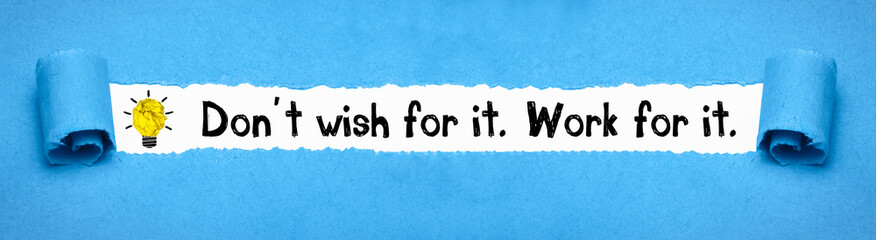 Don´t wish for it. Work for it.