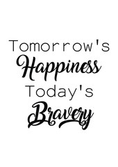 Tomorrow's happiness today's bravery quote print in vector.Lettering quotes motivation for life and happiness.