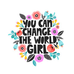 You can change the world, girl - handdrawn illustration. Feminism quote made in vector. Woman motivational slogan. Inscription for t shirts, posters, cards. Floral digital sketch style design.