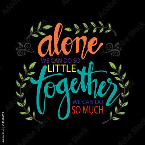 Alone We Can Do So Little Together We Can Do So Much Motivational