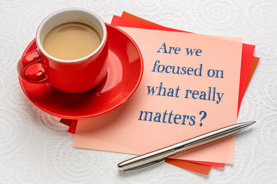 Are we focused on what really matters?