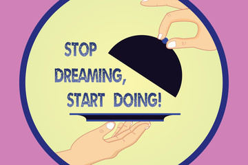 Writing note showing Stop Dreaming Start Doing. Business photo showcasing Put your dreams into action Materialize it Hu analysis Hands Serving Tray Platter and Lifting the Lid