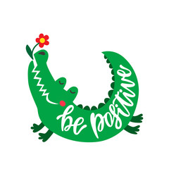 Be positive. Inspirational typography phrase. Hand drawn cute crocodile with flower.