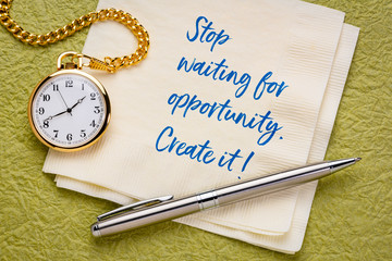 Stop waiting for opportunity. Create it!