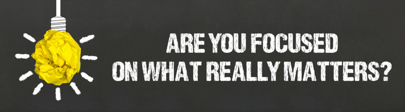 Are you focused on what really matters?