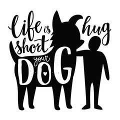 Vector illustration with man and dog silhouettes. Life is short hug your dog - lettering domestic pet quote, funny print design