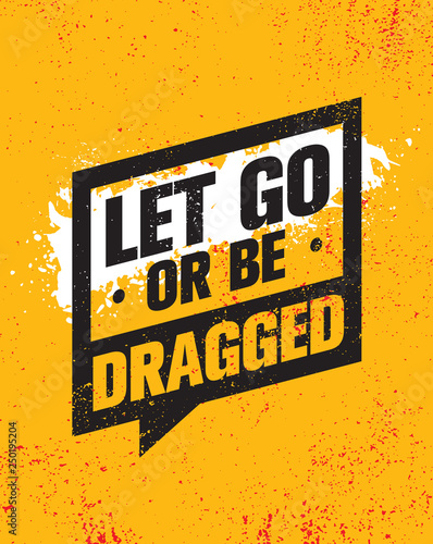 Let Go Or Be Dragged Inspiring Creative Motivation Quote Poster