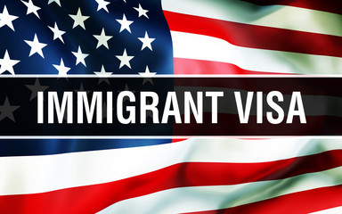 Immigrant visa on a USA flag background.States of America flag waving in the wind. Proud American Flag Waving, American Immigrant visa concept. US symbol with American Immigrant visa sign background