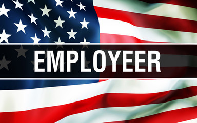 Employeer on a USA flag background, 3D rendering. United States of America flag waving in the wind. Proud American Flag Waving, American Employeer concept. US symbol with American Employeer sign backg