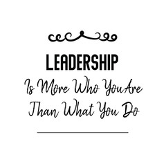 Calligraphy saying for print. Vector Quote. Leadership Is More Who You Are Than What You Do.