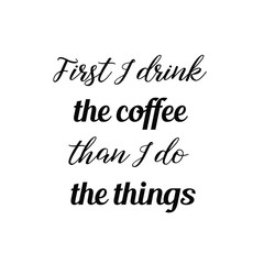 Calligraphy saying for print. Vector Quote. First I drink the coffee than I do the things