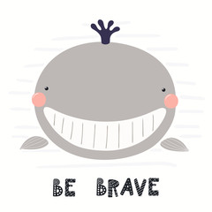 Fotobehang Illustraties Hand drawn vector illustration of a cute funny whale face, with lettering quote Be brave. Isolated objects on white background. Scandinavian style flat design. Concept for children print.