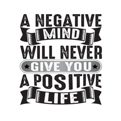 A negative mind will never give you a positive, good for print