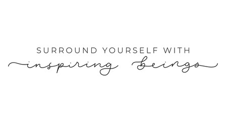 Surround yourself with inspiring beings inspirational lettering inscription isolated on white background. Motivational vector quote for fashion prints, textile, cards, posters etc.