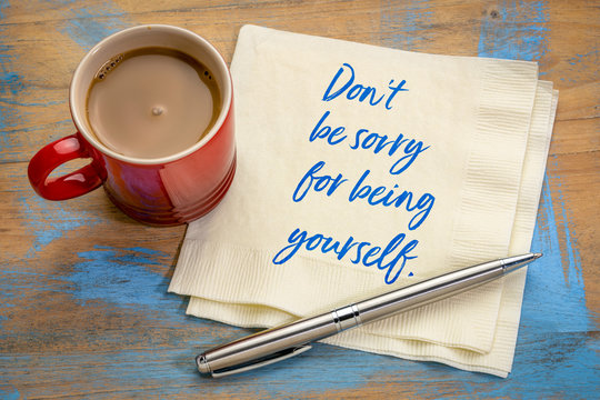 do not be sorry for being yourself