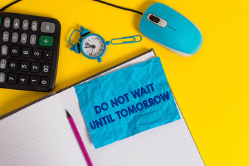 Writing note showing Do Not Wait Until Tomorrow. Business concept for needed to do it right away Urgent Better do now Notebook calculator mouse pencil alarm clock sheet color background