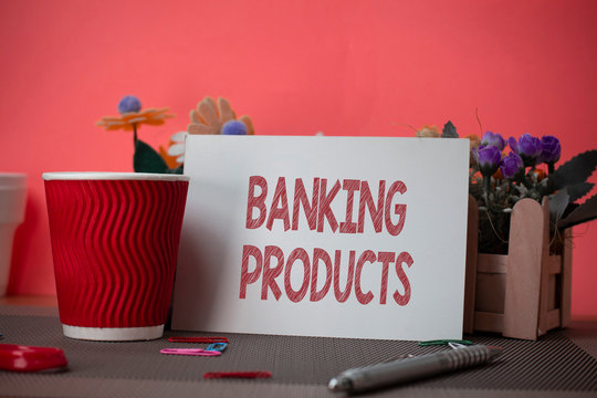 Writing note showing Banking Products. Business concept for safe and convenient way or service to accumulate savings Flowers and writing equipments sheet above textured backdrop