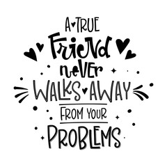 A True Friend Never Walks Away From Your Problems quote. Black and white hand drawn Friendship day lettering logo phrase.