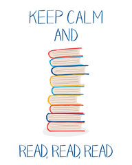 "Stack of colorful books and words ""Keep calm and read, read, read"". Vector illustration in hand drawn style can be used for cards, posters, library and bookstore interiors"