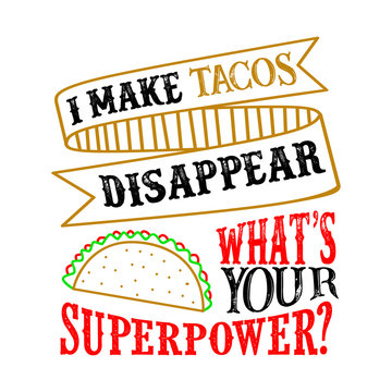 I make tacos Disappear What s Your Superpower. Food and Drink Super power Quote