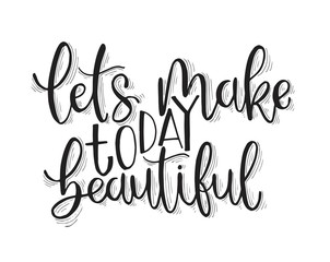 Let's make today beautiful, hand lettering inscription, motivation and inspiration positive quotes