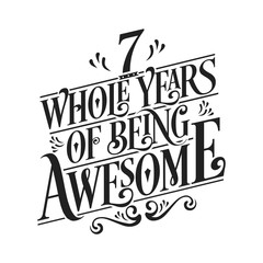 7 Whole Years Of Being Awesome - 7th Birthday And Wedding Anniversary Typographic Design Vector