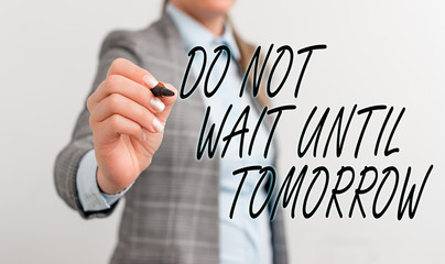 Conceptual hand writing showing Do Not Wait Until Tomorrow. Concept meaning needed to do it right away Urgent Better do now Business woman pointing in empty space with pen